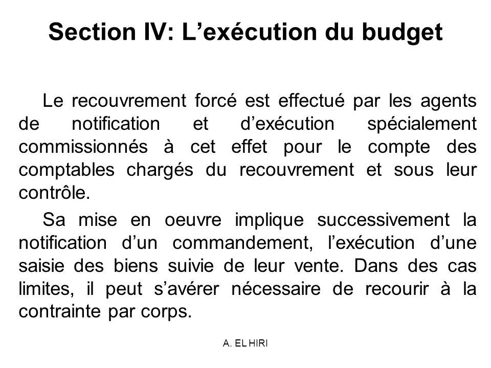 A. EL HIRI Section IV: Lexécution du budget Le recouvrement forcé est effectué par les agents de notification et dexécution spécialement commissionnés