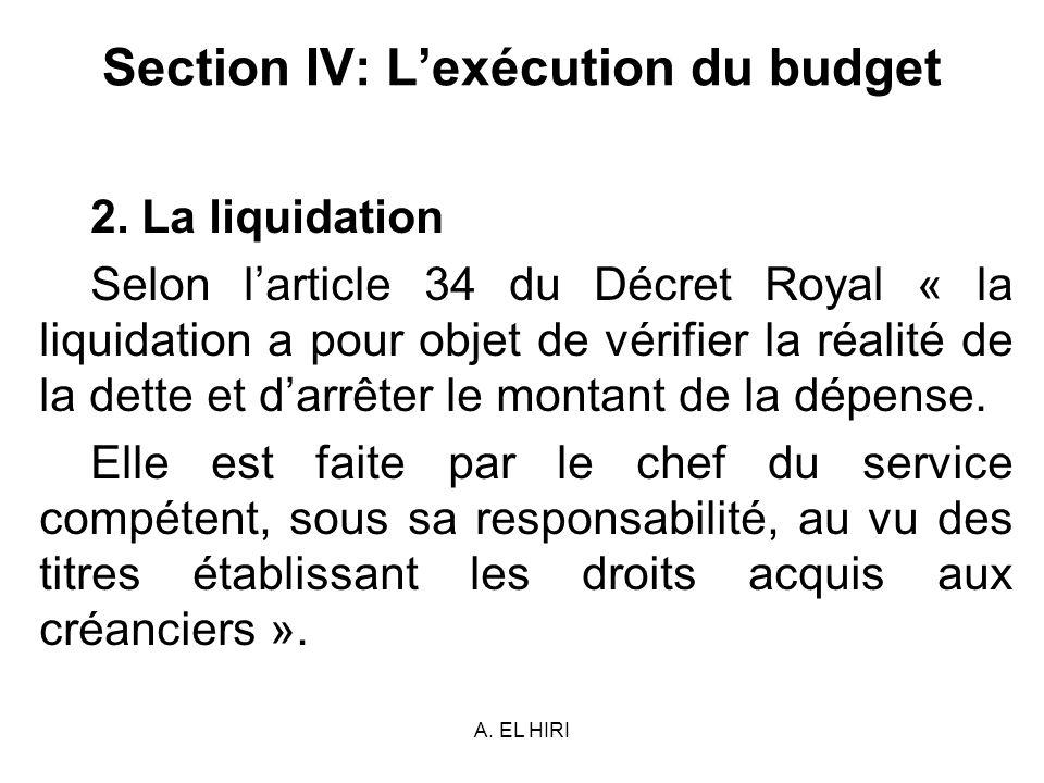 A. EL HIRI Section IV: Lexécution du budget 2. La liquidation Selon larticle 34 du Décret Royal « la liquidation a pour objet de vérifier la réalité d