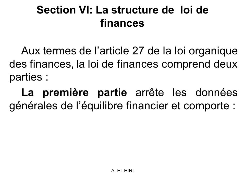 A. EL HIRI Section VI: La structure de loi de finances Aux termes de larticle 27 de la loi organique des finances, la loi de finances comprend deux pa
