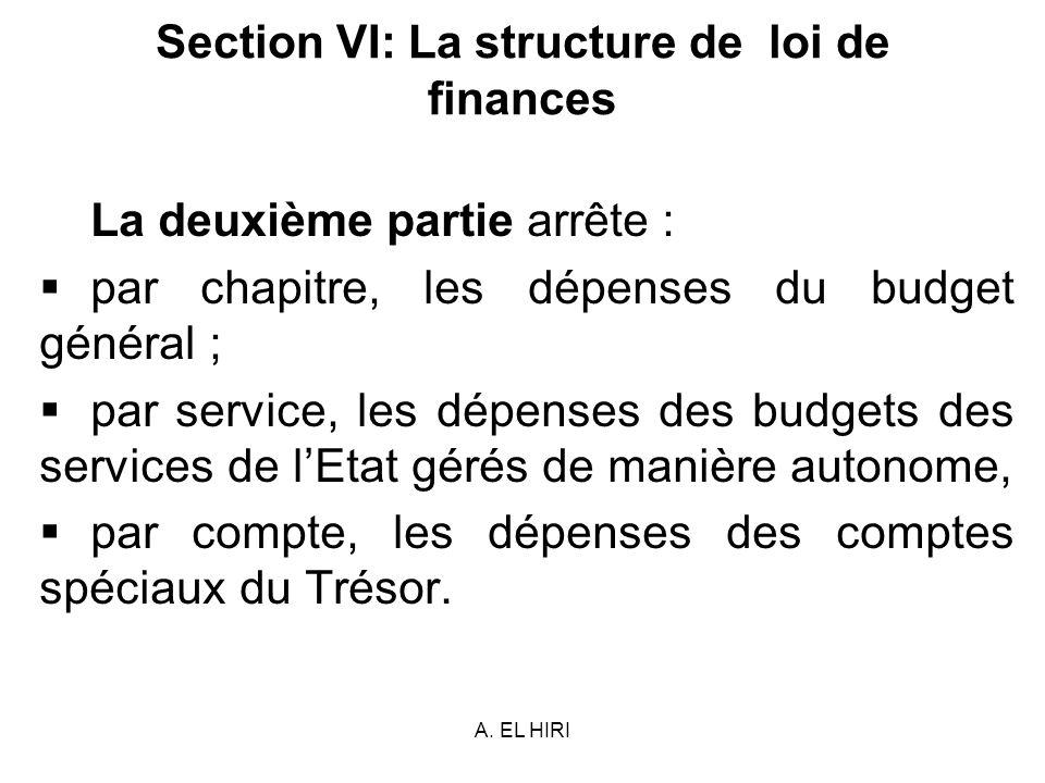 A. EL HIRI Section VI: La structure de loi de finances La deuxième partie arrête : par chapitre, les dépenses du budget général ; par service, les dép