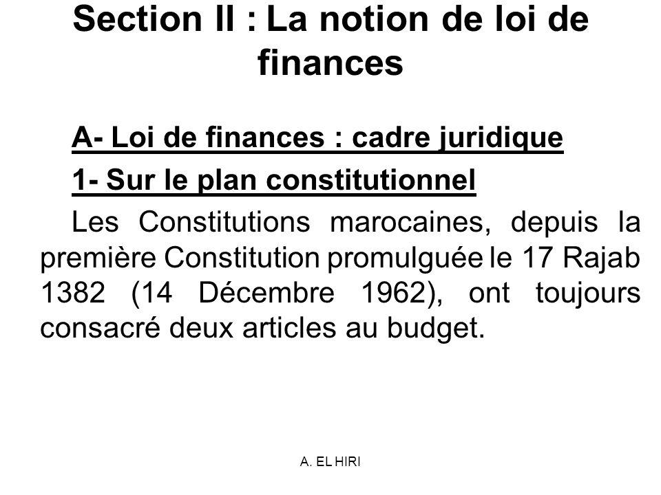 A. EL HIRI Section II : La notion de loi de finances A- Loi de finances : cadre juridique 1- Sur le plan constitutionnel Les Constitutions marocaines,
