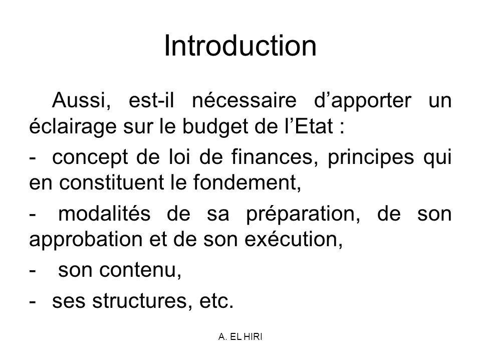 A. EL HIRI Introduction Aussi, est-il nécessaire dapporter un éclairage sur le budget de lEtat : -concept de loi de finances, principes qui en constit