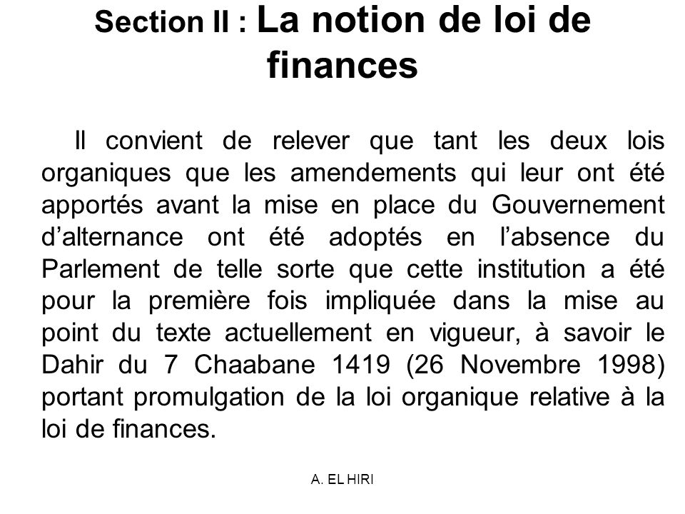 A. EL HIRI Section II : La notion de loi de finances Il convient de relever que tant les deux lois organiques que les amendements qui leur ont été app