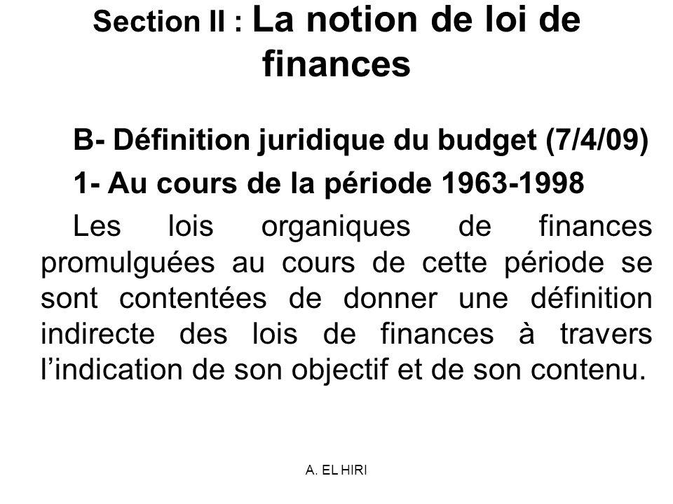 A. EL HIRI Section II : La notion de loi de finances B- Définition juridique du budget (7/4/09) 1- Au cours de la période 1963-1998 Les lois organique