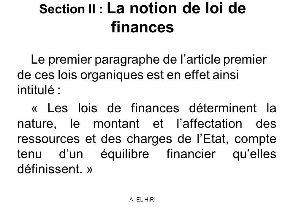 A. EL HIRI Section II : La notion de loi de finances Le premier paragraphe de larticle premier de ces lois organiques est en effet ainsi intitulé : «
