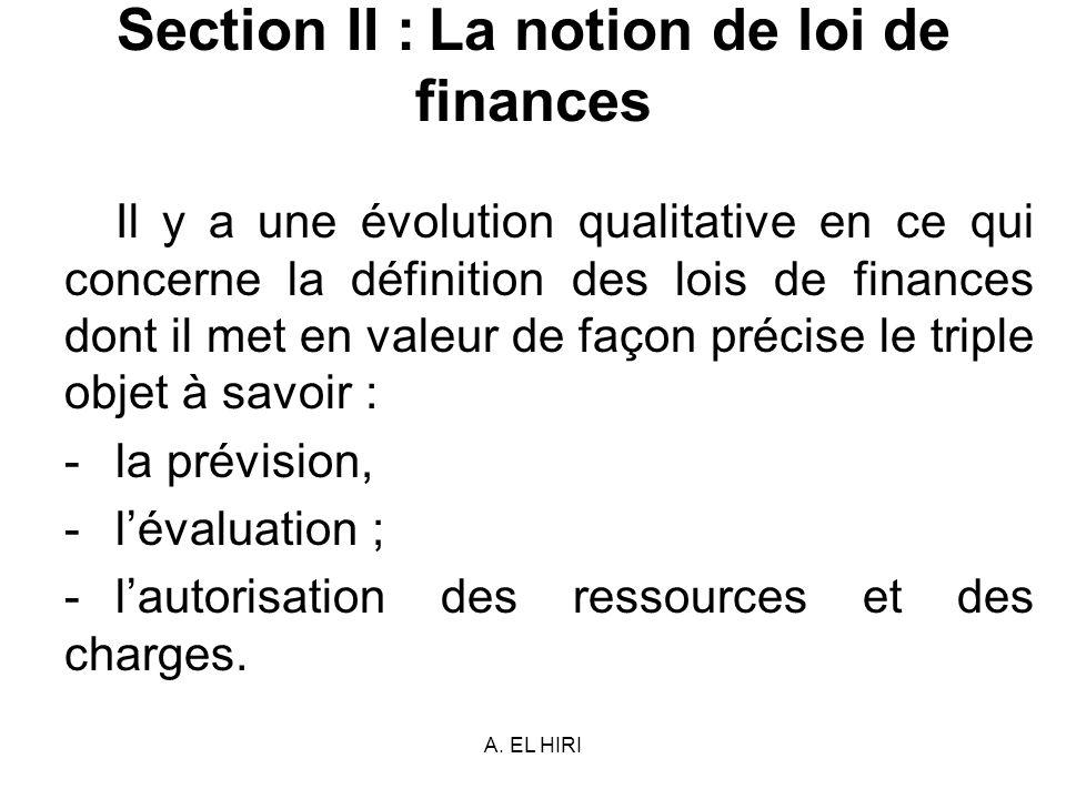 A. EL HIRI Section II : La notion de loi de finances Il y a une évolution qualitative en ce qui concerne la définition des lois de finances dont il me