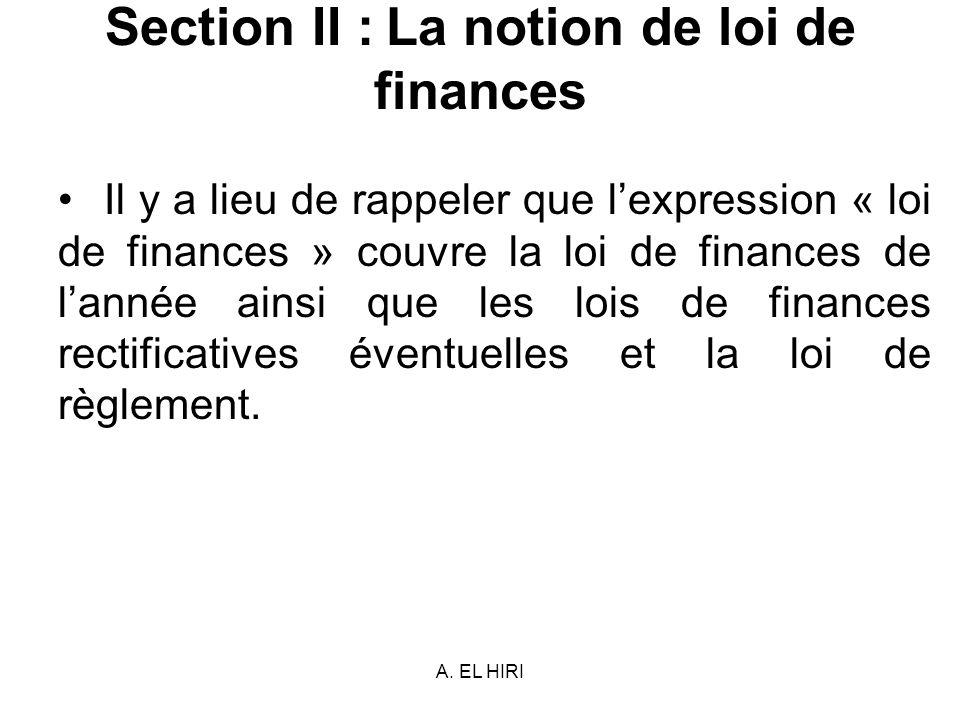 A. EL HIRI Section II : La notion de loi de finances Il y a lieu de rappeler que lexpression « loi de finances » couvre la loi de finances de lannée a