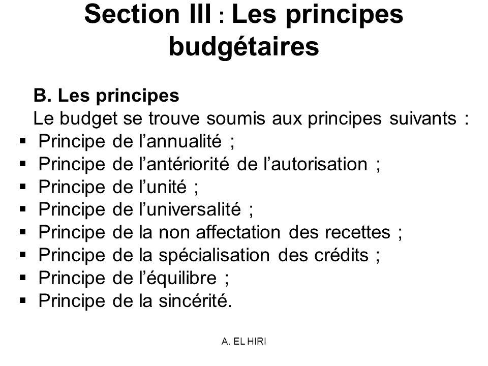 A. EL HIRI Section III : Les principes budgétaires B. Les principes Le budget se trouve soumis aux principes suivants : Principe de lannualité ; Princ