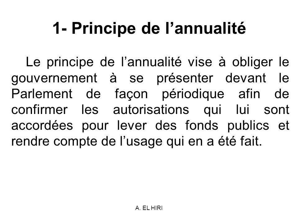 A. EL HIRI 1- Principe de lannualité Le principe de lannualité vise à obliger le gouvernement à se présenter devant le Parlement de façon périodique a