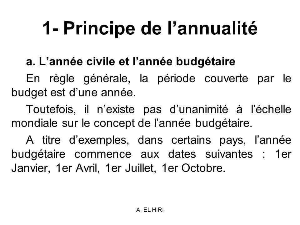 A. EL HIRI 1- Principe de lannualité a. Lannée civile et lannée budgétaire En règle générale, la période couverte par le budget est dune année. Toutef