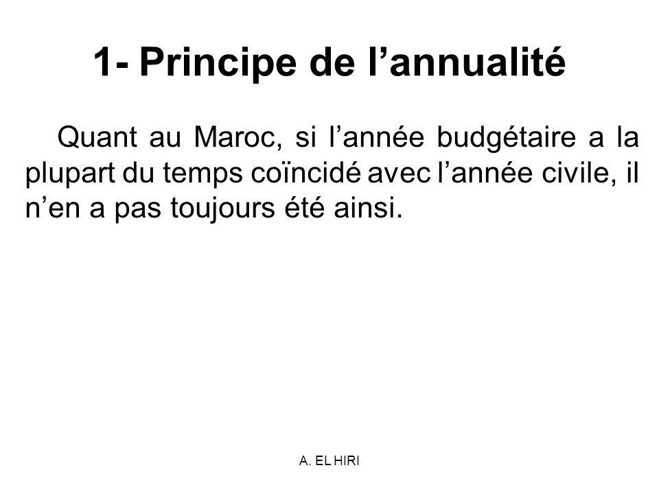 A. EL HIRI 1- Principe de lannualité Quant au Maroc, si lannée budgétaire a la plupart du temps coïncidé avec lannée civile, il nen a pas toujours été