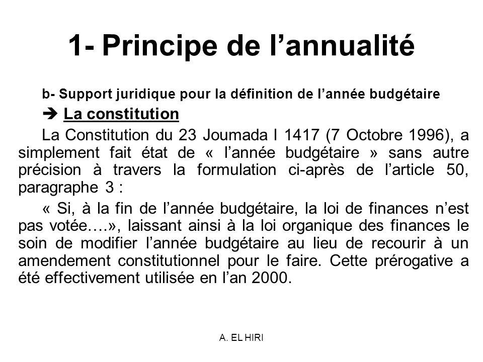 A. EL HIRI 1- Principe de lannualité b- Support juridique pour la définition de lannée budgétaire La constitution La Constitution du 23 Joumada I 1417