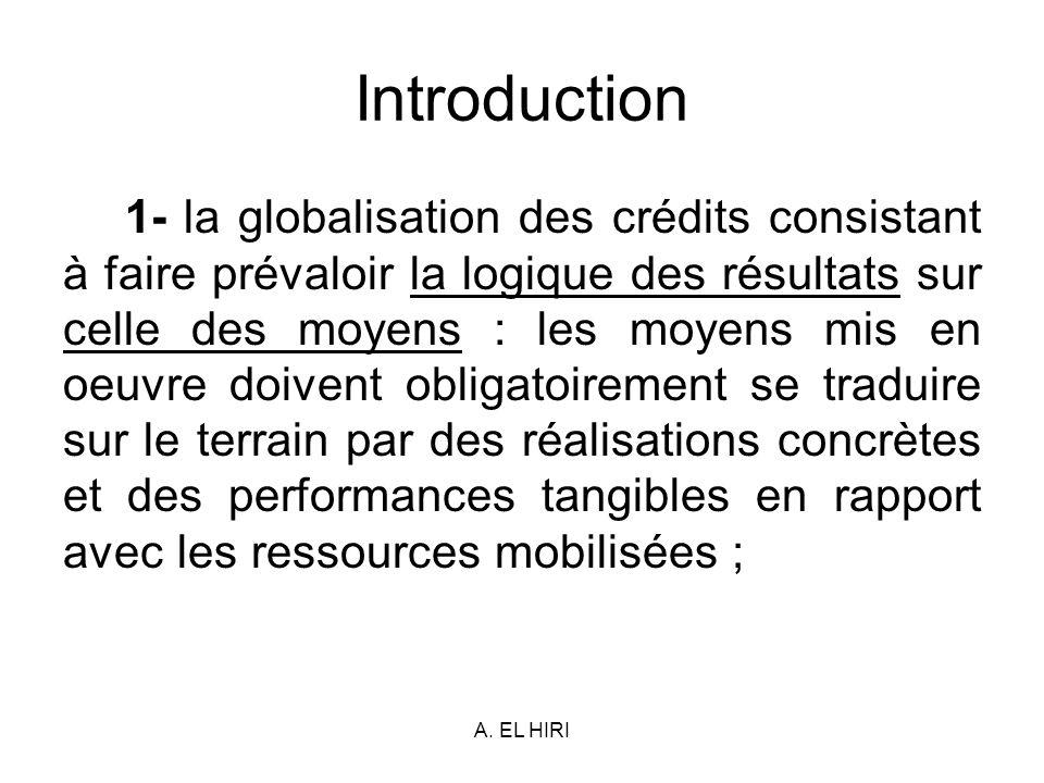 A. EL HIRI Introduction 1- la globalisation des crédits consistant à faire prévaloir la logique des résultats sur celle des moyens : les moyens mis en