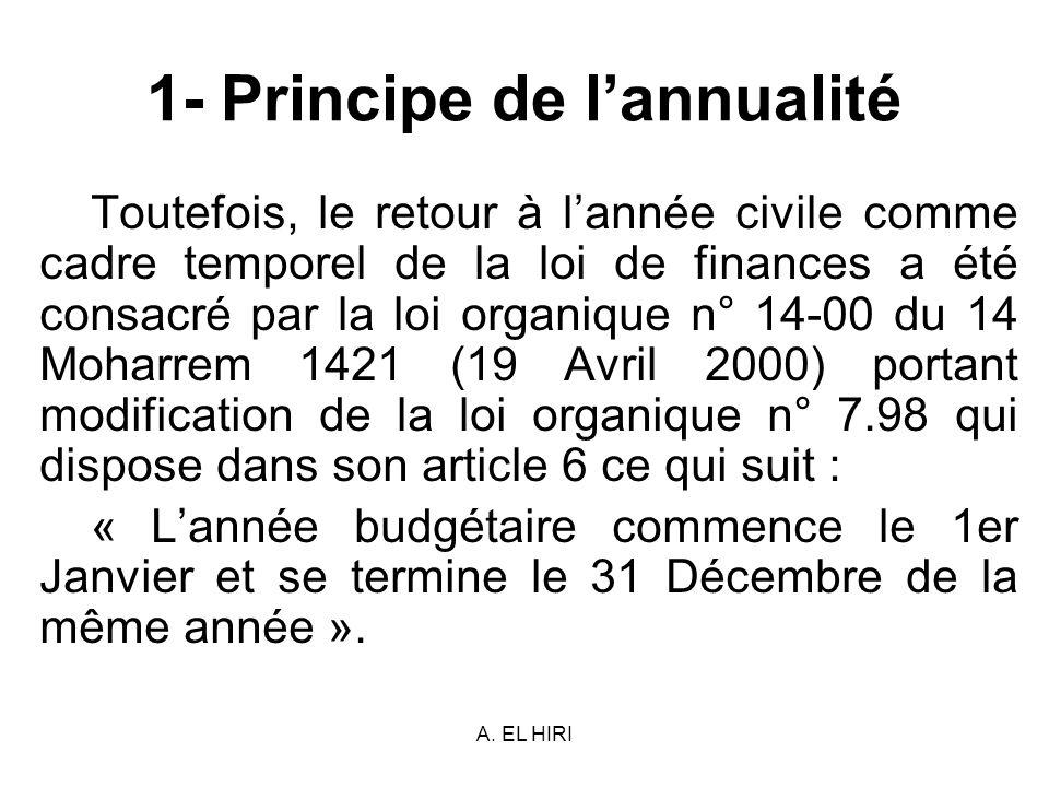 A. EL HIRI 1- Principe de lannualité Toutefois, le retour à lannée civile comme cadre temporel de la loi de finances a été consacré par la loi organiq
