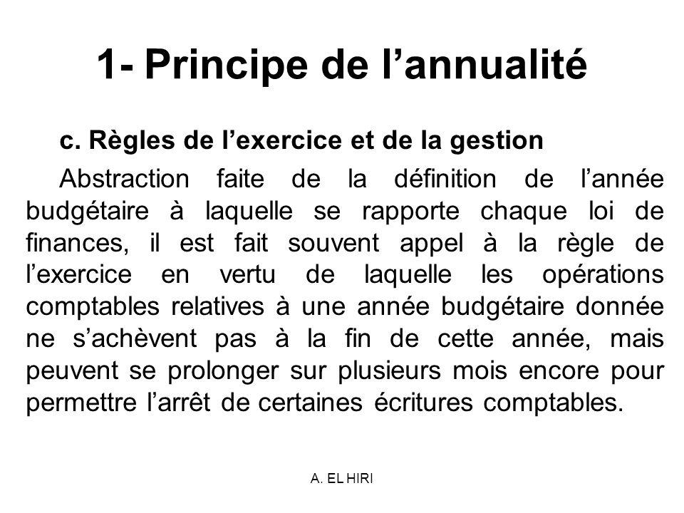 A. EL HIRI 1- Principe de lannualité c. Règles de lexercice et de la gestion Abstraction faite de la définition de lannée budgétaire à laquelle se rap