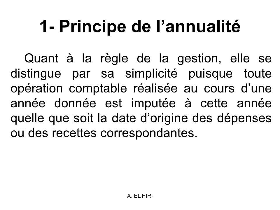 A. EL HIRI 1- Principe de lannualité Quant à la règle de la gestion, elle se distingue par sa simplicité puisque toute opération comptable réalisée au