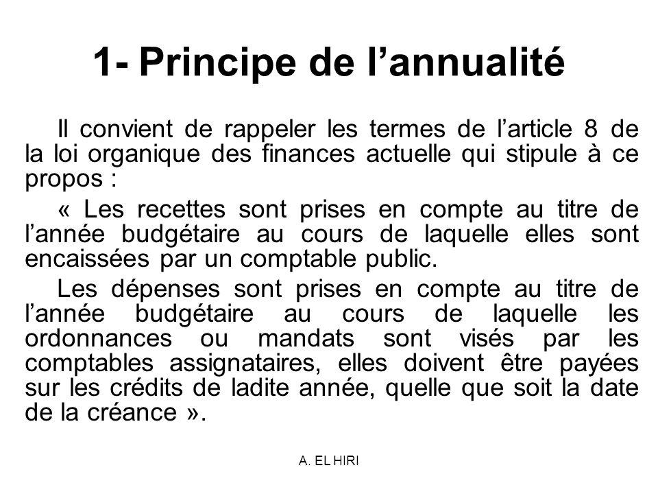 A. EL HIRI 1- Principe de lannualité Il convient de rappeler les termes de larticle 8 de la loi organique des finances actuelle qui stipule à ce propo