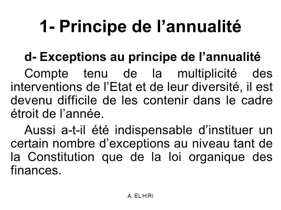 A. EL HIRI 1- Principe de lannualité d- Exceptions au principe de lannualité Compte tenu de la multiplicité des interventions de lEtat et de leur dive
