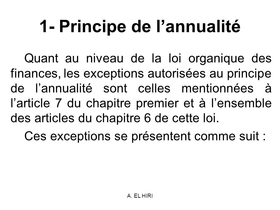 A. EL HIRI 1- Principe de lannualité Quant au niveau de la loi organique des finances, les exceptions autorisées au principe de lannualité sont celles
