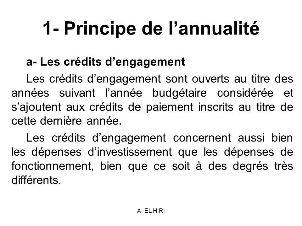 A. EL HIRI 1- Principe de lannualité a- Les crédits dengagement Les crédits dengagement sont ouverts au titre des années suivant lannée budgétaire con