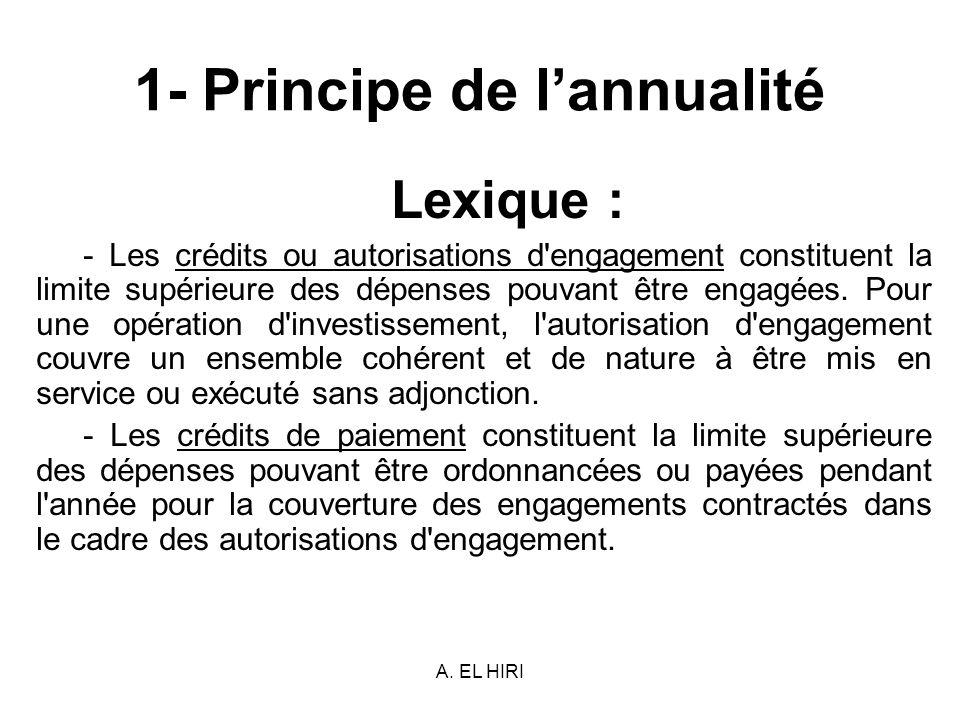 A. EL HIRI 1- Principe de lannualité Lexique : - Les crédits ou autorisations d'engagement constituent la limite supérieure des dépenses pouvant être