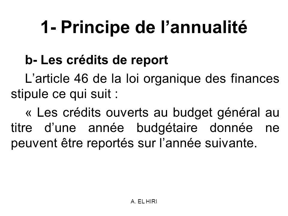 A. EL HIRI 1- Principe de lannualité b- Les crédits de report Larticle 46 de la loi organique des finances stipule ce qui suit : « Les crédits ouverts