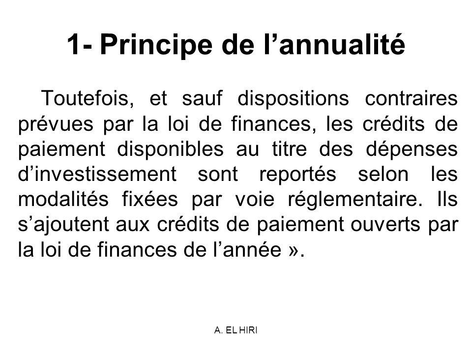 A. EL HIRI 1- Principe de lannualité Toutefois, et sauf dispositions contraires prévues par la loi de finances, les crédits de paiement disponibles au