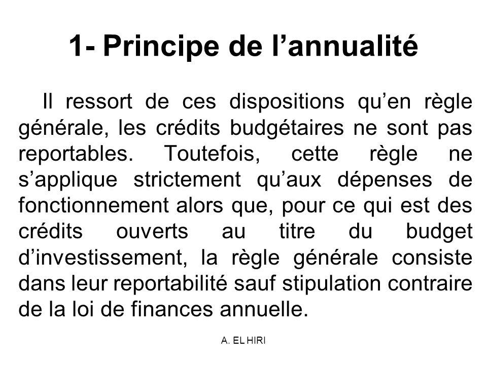 A. EL HIRI 1- Principe de lannualité Il ressort de ces dispositions quen règle générale, les crédits budgétaires ne sont pas reportables. Toutefois, c