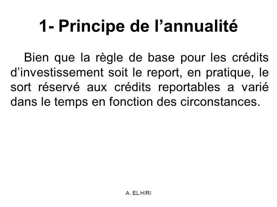 A. EL HIRI 1- Principe de lannualité Bien que la règle de base pour les crédits dinvestissement soit le report, en pratique, le sort réservé aux crédi