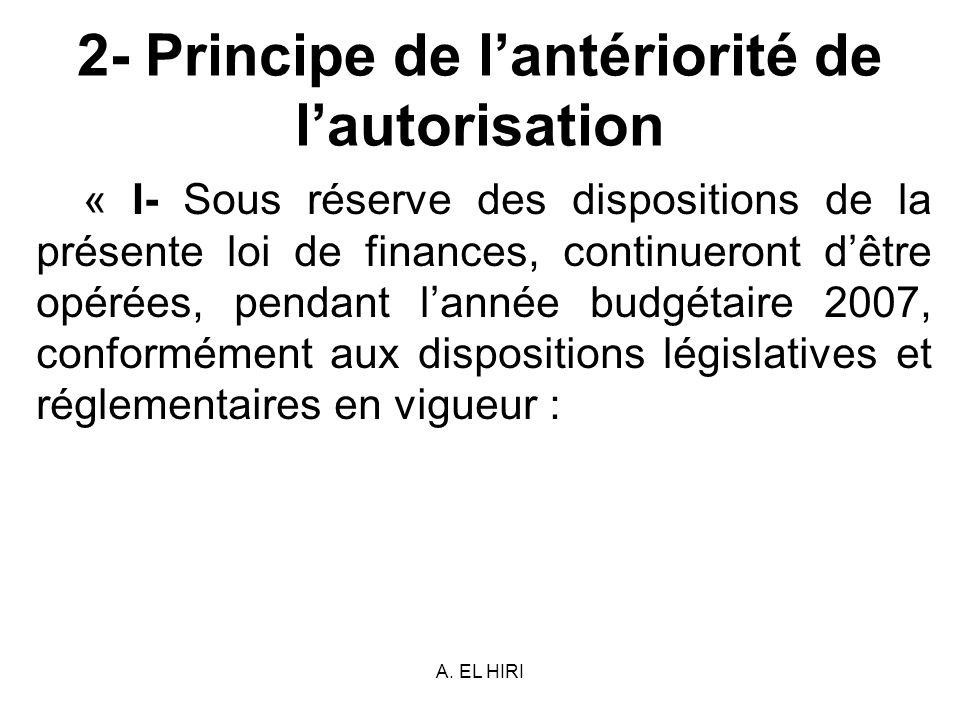 A. EL HIRI 2- Principe de lantériorité de lautorisation « I- Sous réserve des dispositions de la présente loi de finances, continueront dêtre opérées,