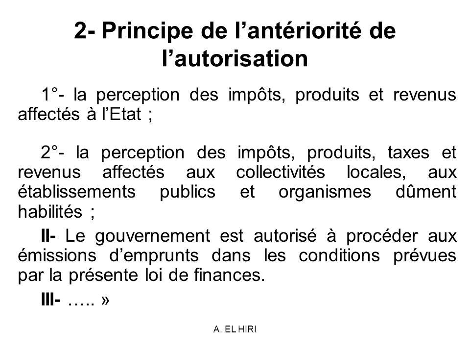 A. EL HIRI 2- Principe de lantériorité de lautorisation 1°- la perception des impôts, produits et revenus affectés à lEtat ; 2°- la perception des imp
