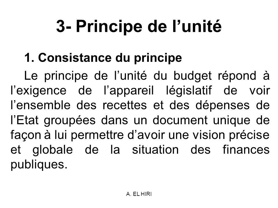 A. EL HIRI 3- Principe de lunité 1. Consistance du principe Le principe de lunité du budget répond à lexigence de lappareil législatif de voir lensemb