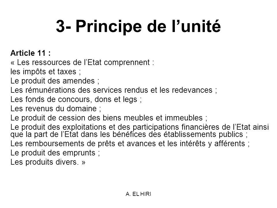 A. EL HIRI 3- Principe de lunité Article 11 : « Les ressources de lEtat comprennent : les impôts et taxes ; Le produit des amendes ; Les rémunérations