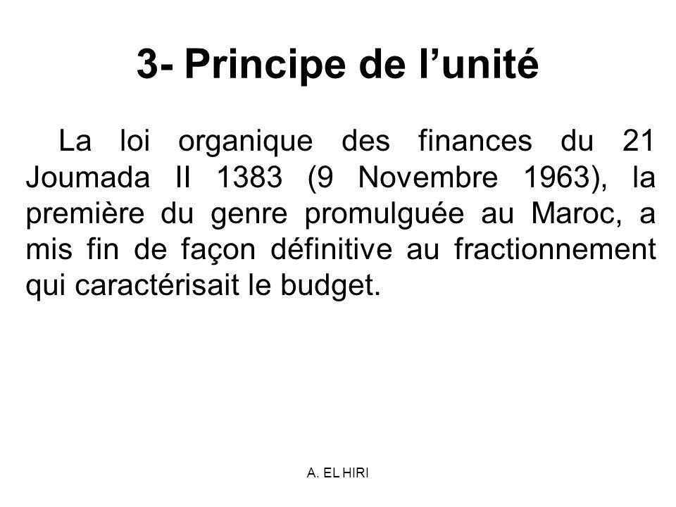 A. EL HIRI 3- Principe de lunité La loi organique des finances du 21 Joumada II 1383 (9 Novembre 1963), la première du genre promulguée au Maroc, a mi