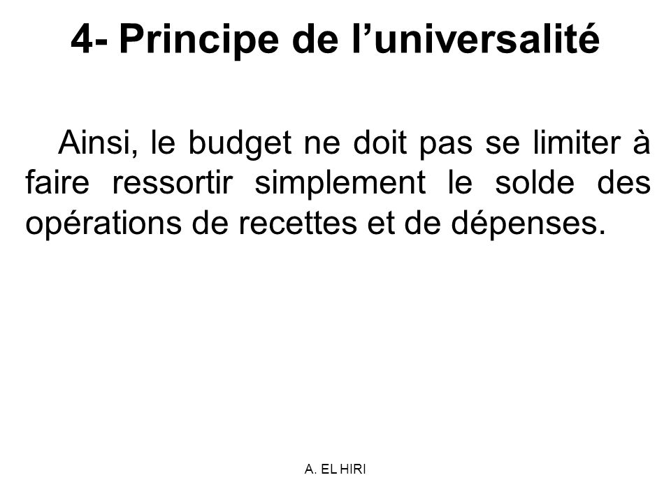 A. EL HIRI 4- Principe de luniversalité Ainsi, le budget ne doit pas se limiter à faire ressortir simplement le solde des opérations de recettes et de