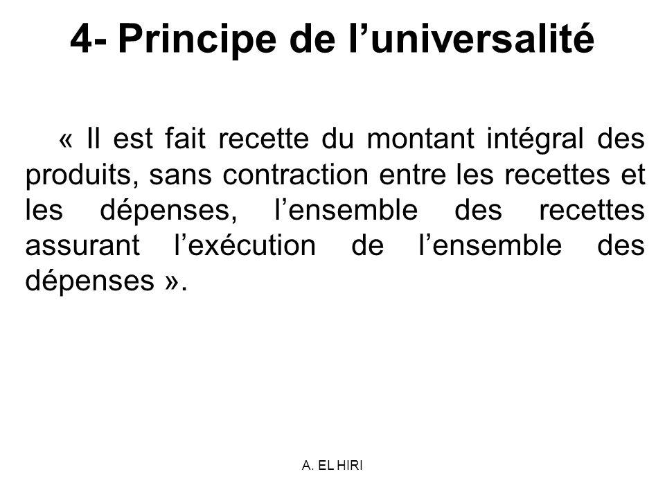 A. EL HIRI 4- Principe de luniversalité « Il est fait recette du montant intégral des produits, sans contraction entre les recettes et les dépenses, l