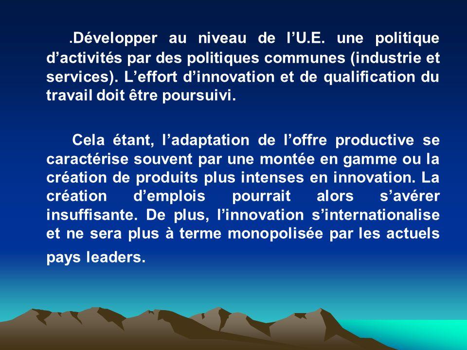 . Développer au niveau de lU.E. une politique dactivités par des politiques communes (industrie et services). Leffort dinnovation et de qualification