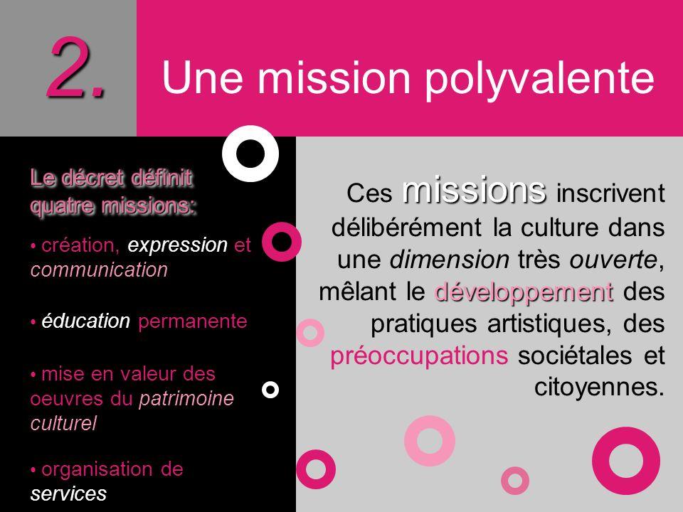 2. Une mission polyvalente Le décret définit quatre missions: création, expression et communication éducation permanente mise en valeur des oeuvres du