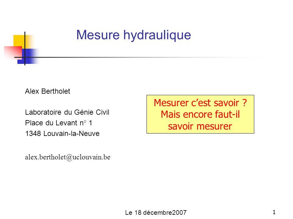 1 Mesure hydraulique Le 18 décembre2007 Alex Bertholet Laboratoire du Génie Civil Place du Levant n° 1 1348 Louvain-la-Neuve alex.bertholet@uclouvain.