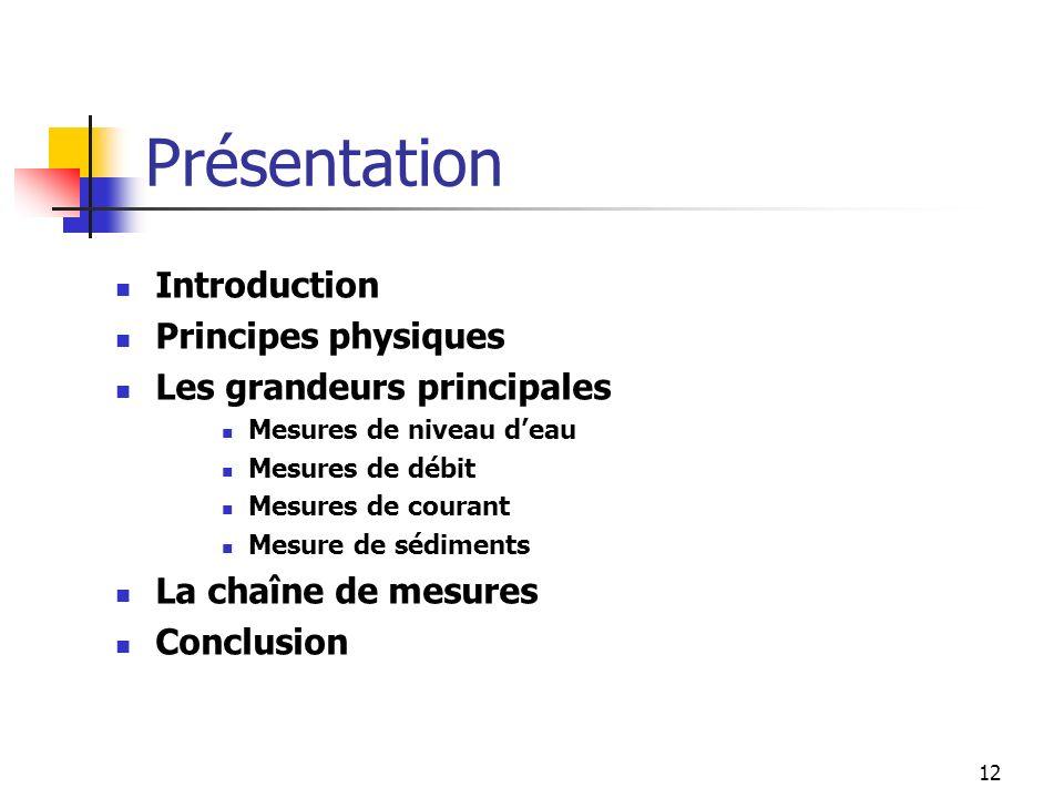 12 Introduction Principes physiques Les grandeurs principales Mesures de niveau deau Mesures de débit Mesures de courant Mesure de sédiments La chaîne