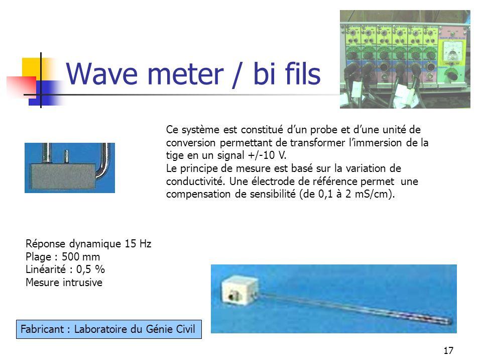17 Wave meter / bi fils Réponse dynamique 15 Hz Plage : 500 mm Linéarité : 0,5 % Mesure intrusive Fabricant : Laboratoire du Génie Civil Ce système es