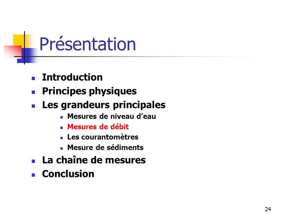 24 Introduction Principes physiques Les grandeurs principales Mesures de niveau deau Mesures de débit Les courantomètres Mesure de sédiments La chaîne