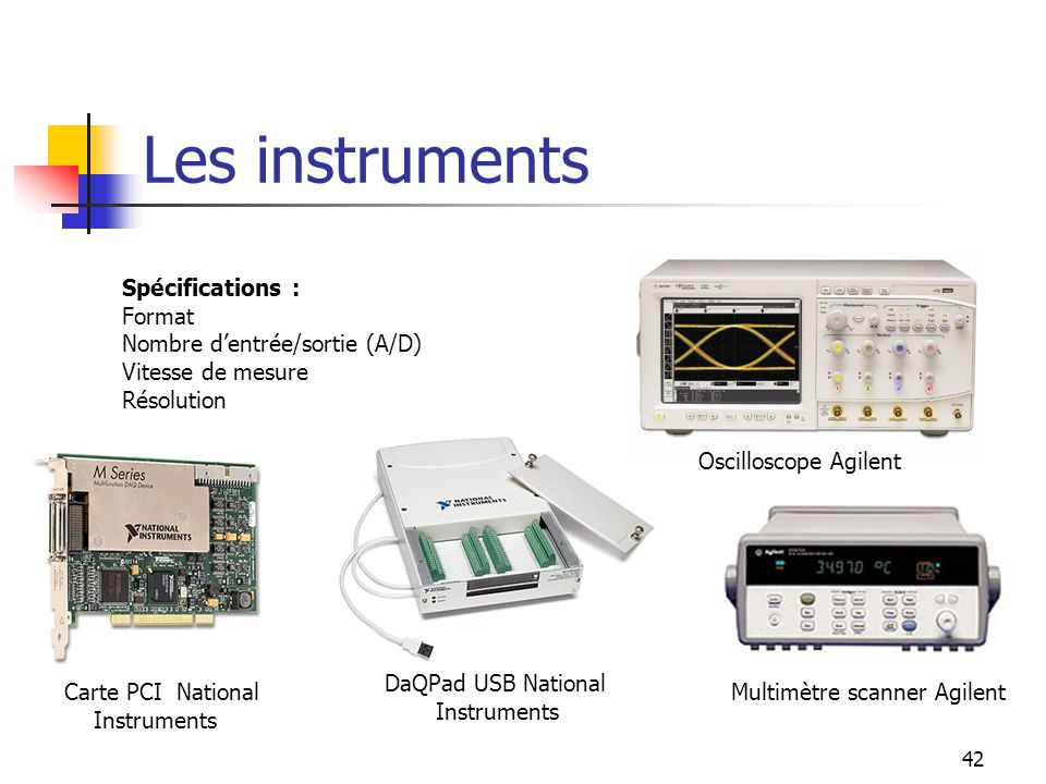42 Les instruments Spécifications : Format Nombre dentrée/sortie (A/D) Vitesse de mesure Résolution Oscilloscope Agilent Multimètre scanner Agilent DaQPad USB National Instruments Carte PCI National Instruments
