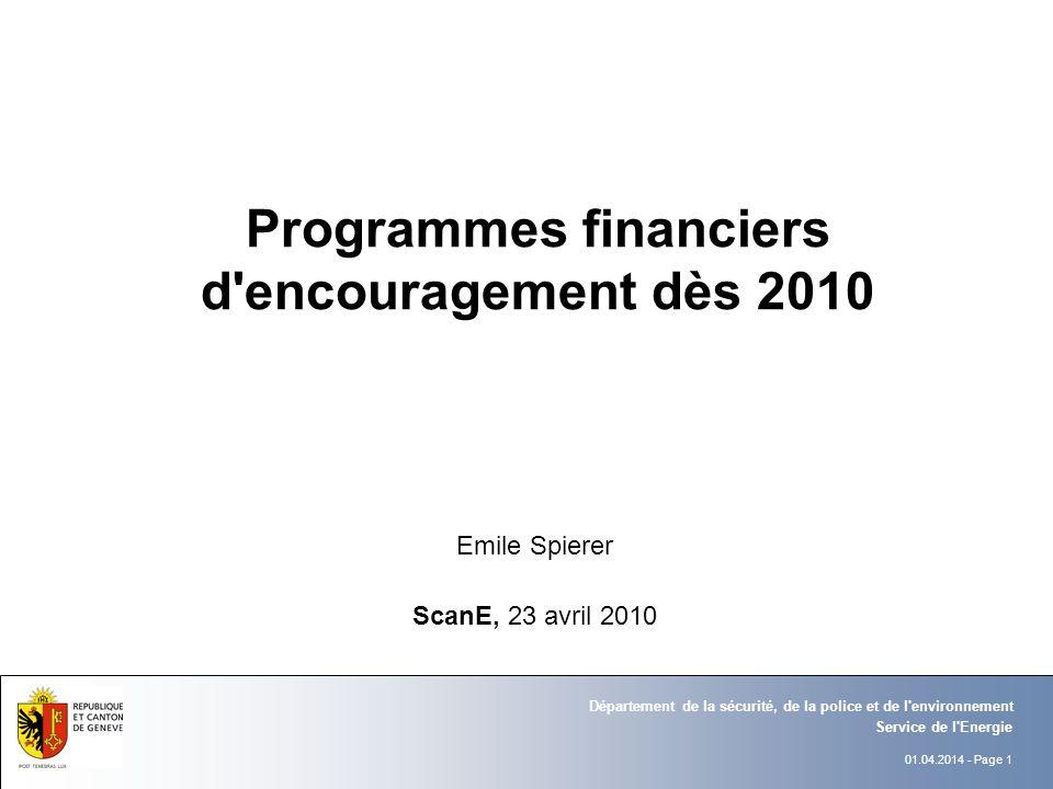 01.04.2014 - Page 1 Service de l Energie Département de la sécurité, de la police et de l environnement Programmes financiers d encouragement dès 2010 Emile Spierer ScanE, 23 avril 2010