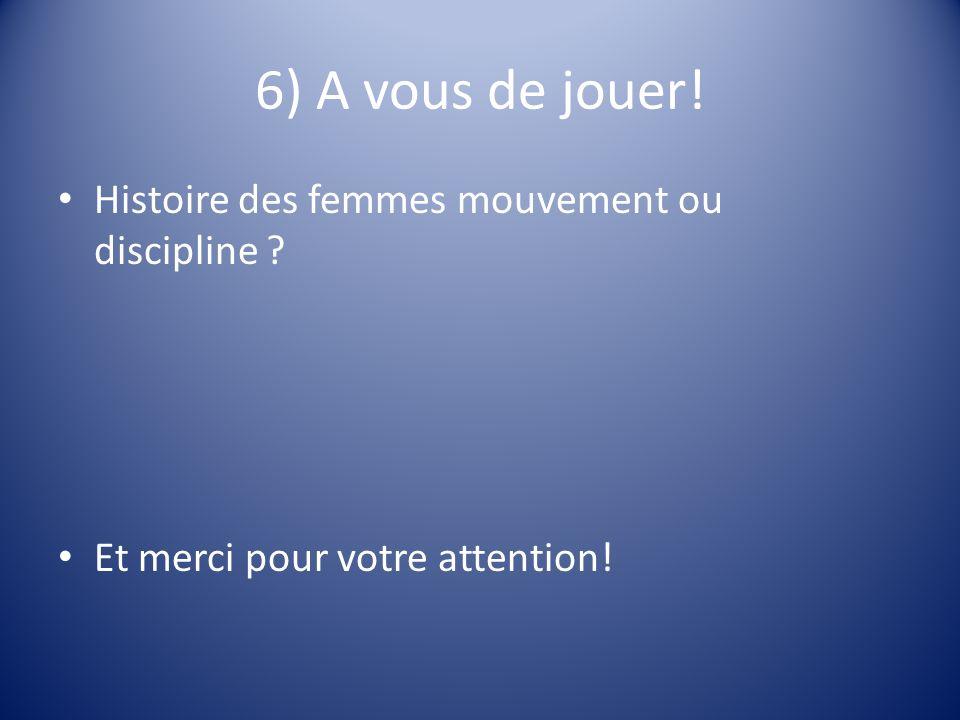 6) A vous de jouer! Histoire des femmes mouvement ou discipline Et merci pour votre attention!