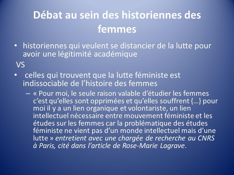 Débat au sein des historiennes des femmes historiennes qui veulent se distancier de la lutte pour avoir une légitimité académique VS celles qui trouvent que la lutte féministe est indissociable de lhistoire des femmes – « Pour moi, le seule raison valable détudier les femmes cest quelles sont opprimées et quelles souffrent {…} pour moi il y a un lien organique et volontariste, un lien intellectuel nécessaire entre mouvement féministe et les études sur les femmes car la problématique des études féministe ne vient pas dun monde intellectuel mais dune lutte » entretient avec une chargée de recherche au CNRS à Paris, cité dans larticle de Rose-Marie Lagrave.