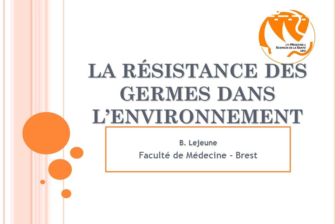 LA RÉSISTANCE DES GERMES DANS LENVIRONNEMENT B. Lejeune Faculté de Médecine - Brest