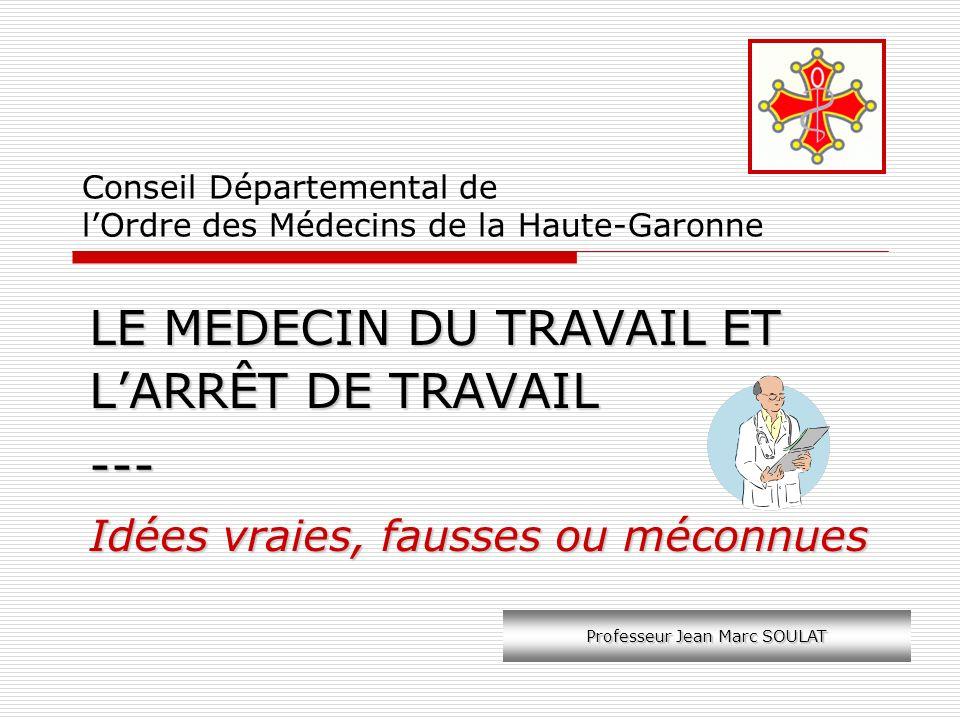 Conseil Départemental de lOrdre des Médecins de la Haute-Garonne LE MEDECIN DU TRAVAIL ET LARRÊT DE TRAVAIL --- Idées vraies, fausses ou méconnues Pro