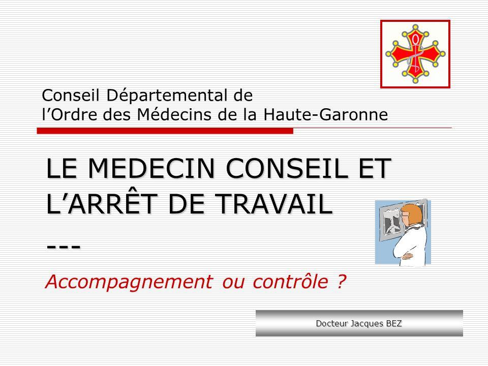 Conseil Départemental de lOrdre des Médecins de la Haute-Garonne LE MEDECIN CONSEIL ET LARRÊT DE TRAVAIL --- Accompagnement ou contrôle ? Docteur Jacq