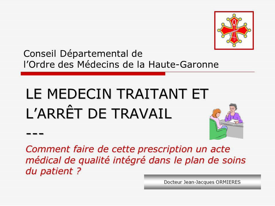 Conseil Départemental de lOrdre des Médecins de la Haute-Garonne LE MEDECIN TRAITANT ET LARRÊT DE TRAVAIL --- Comment faire de cette prescription un a